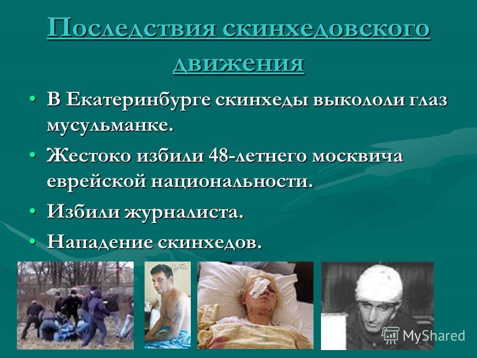 Последствия скинхедовского движения В Екатеринбурге скинхеды выкололи глаз мусульманке.В Екатеринбурге скинхеды выкололи глаз мусульманке. Жестоко избили 48-летнего москвича еврейской национальности.Жестоко избили 48-летнего москвича еврейской национ