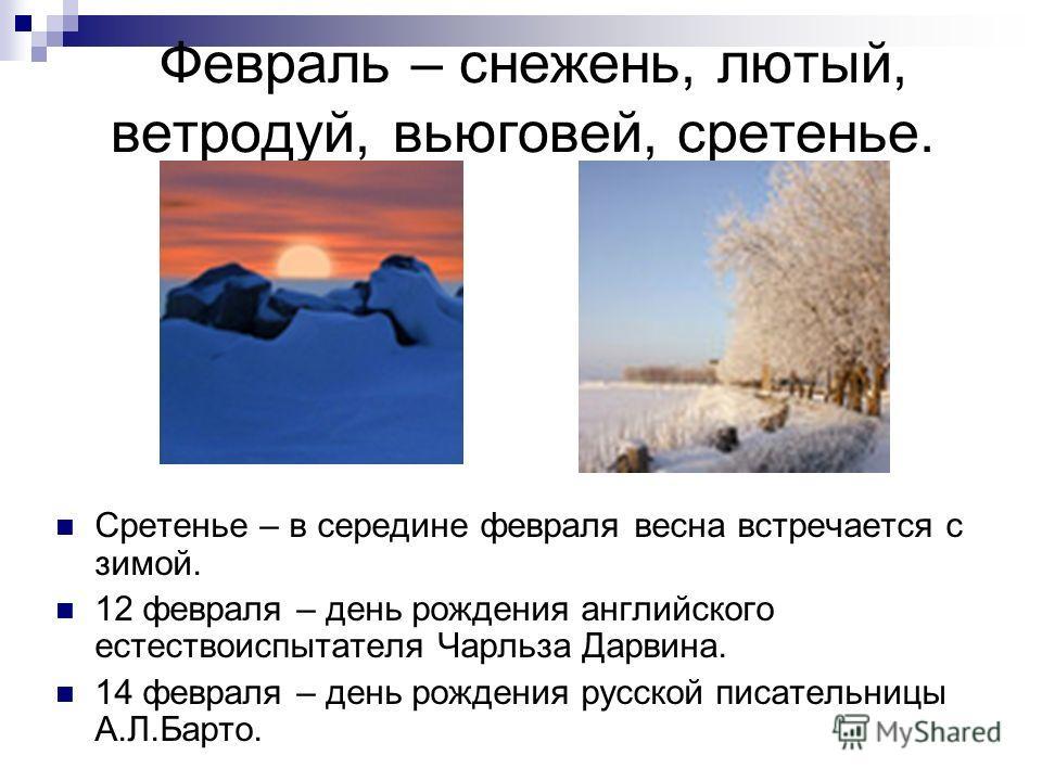 Февраль – снежень, лютый, ветродуй, вьюговей, сретенье. Сретенье – в середине февраля весна встречается с зимой. 12 февраля – день рождения английского естествоиспытателя Чарльза Дарвина. 14 февраля – день рождения русской писательницы А.Л.Барто.
