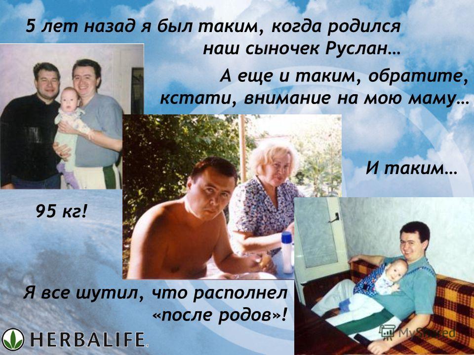 5 лет назад я был таким, когда родился наш сыночек Руслан… И таким… А еще и таким, обратите, кстати, внимание на мою маму… Я все шутил, что располнел «после родов»! 95 кг!