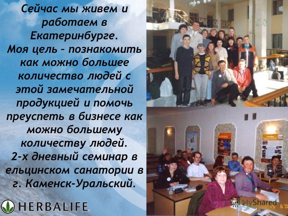 Сейчас мы живем и работаем в Екатеринбурге. Моя цель – познакомить как можно большее количество людей с этой замечательной продукцией и помочь преуспеть в бизнесе как можно большему количеству людей. 2-х дневный семинар в ельцинском санатории в г. Ка