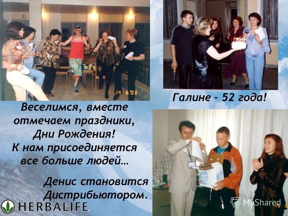Веселимся, вместе отмечаем праздники, Дни Рождения! К нам присоединяется все больше людей… Галине – 52 года! Денис становится Дистрибьютором.