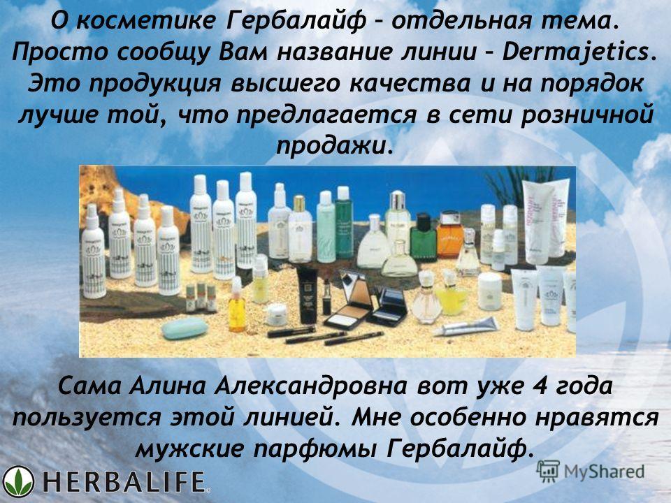 Сама Алина Александровна вот уже 4 года пользуется этой линией. Мне особенно нравятся мужские парфюмы Гербалайф. О косметике Гербалайф – отдельная тема. Просто сообщу Вам название линии – Dermajetics. Это продукция высшего качества и на порядок лучше