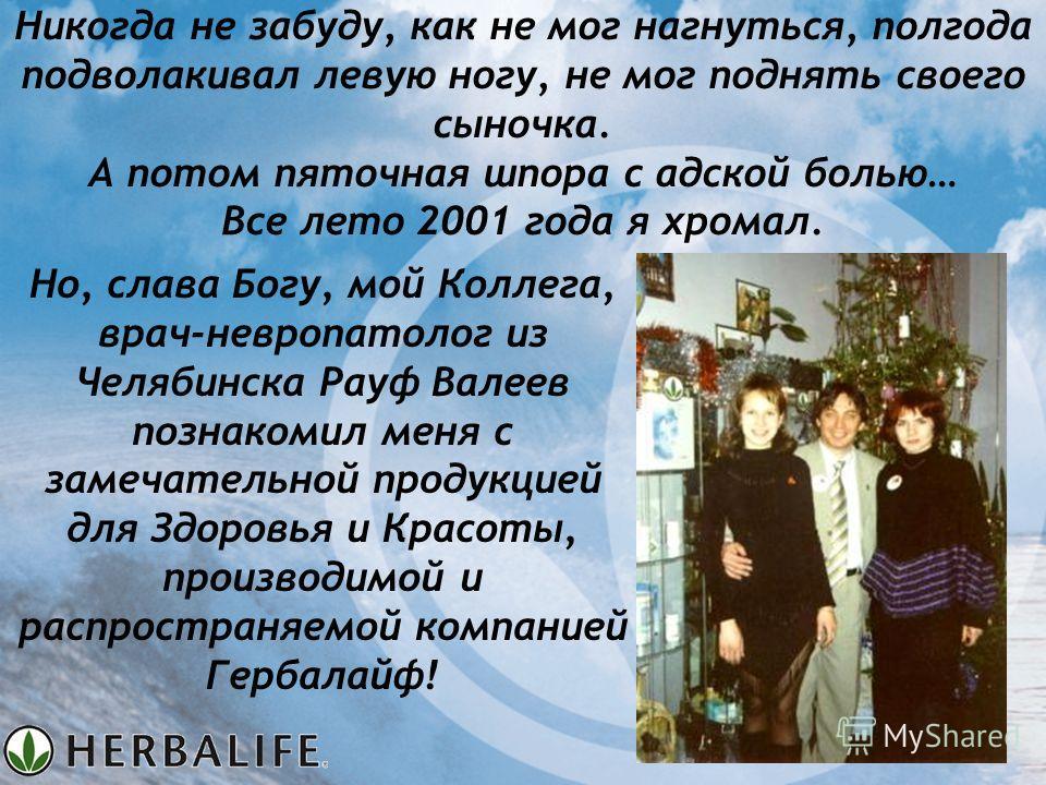 Но, слава Богу, мой Коллега, врач-невропатолог из Челябинска Рауф Валеев познакомил меня с замечательной продукцией для Здоровья и Красоты, производимой и распространяемой компанией Гербалайф! Никогда не забуду, как не мог нагнуться, полгода подволак