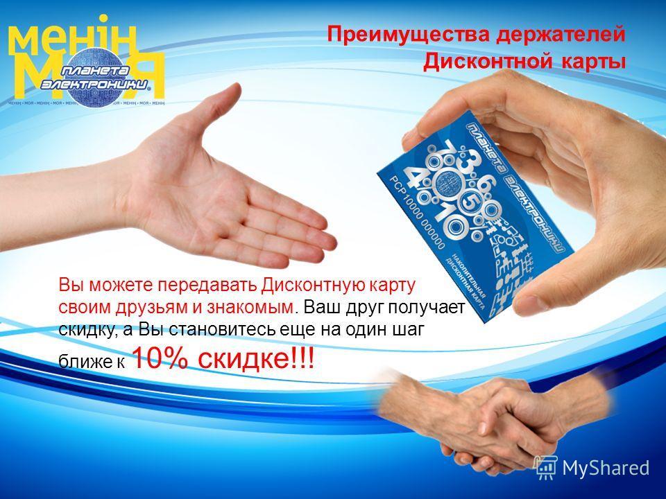 Вы можете передавать Дисконтную карту своим друзьям и знакомым. Ваш друг получает скидку, а Вы становитесь еще на один шаг ближе к 10% скидке!!! Преимущества держателей Дисконтной карты