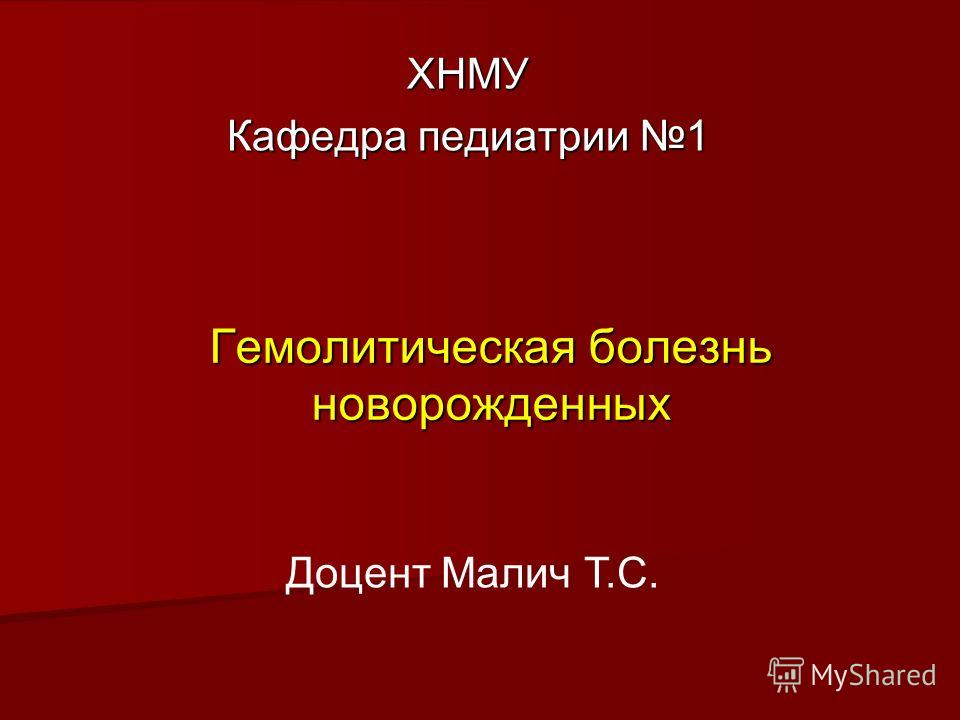 Гемолитическая болезнь новорожденных ХНМУ Кафедра педиатрии 1 Доцент Малич Т.С.