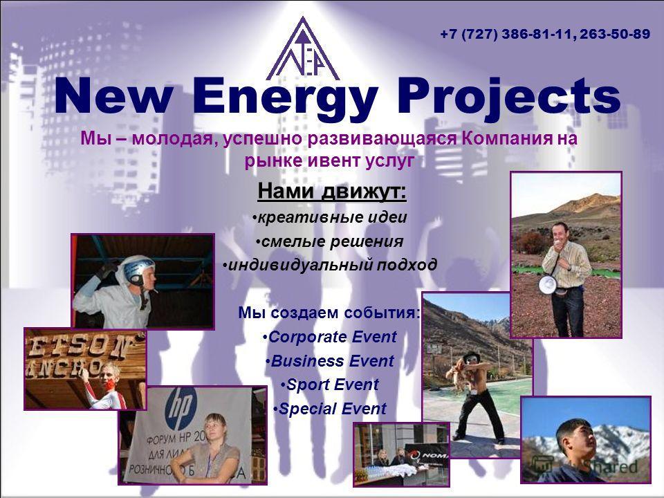 New Energy Projects Мы – молодая, успешно развивающаяся Компания на рынке ивент услуг Нами движут: креативные идеи смелые решения индивидуальный подход Мы создаем события: Corporate Event Business Event Sport Event Special Event +7 (727) 386-81-11, 2