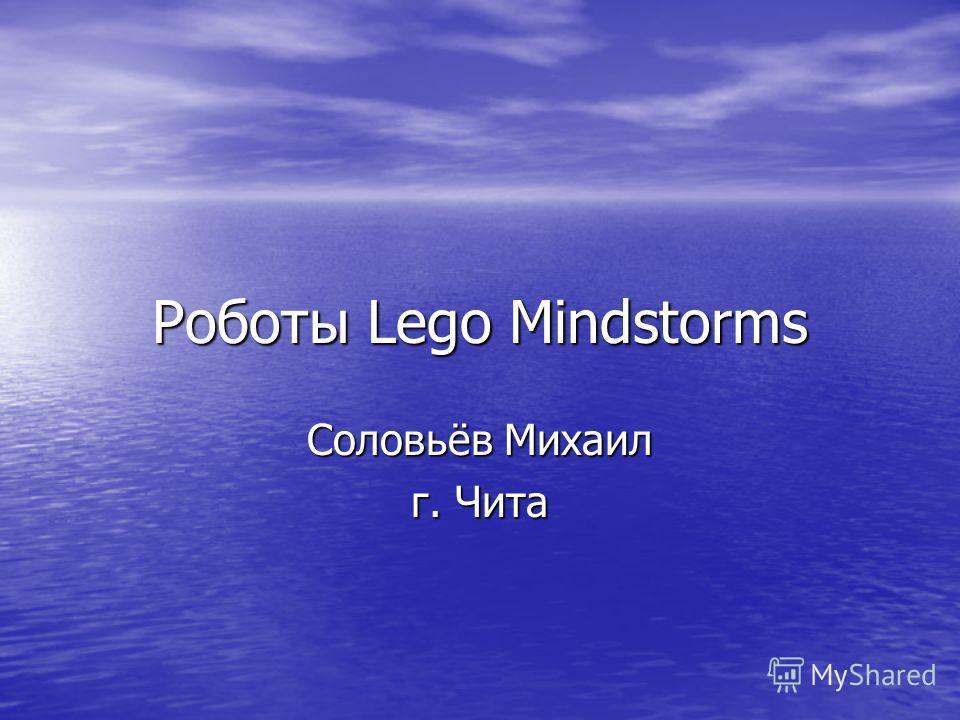 Роботы Lego Mindstorms Соловьёв Михаил г. Чита