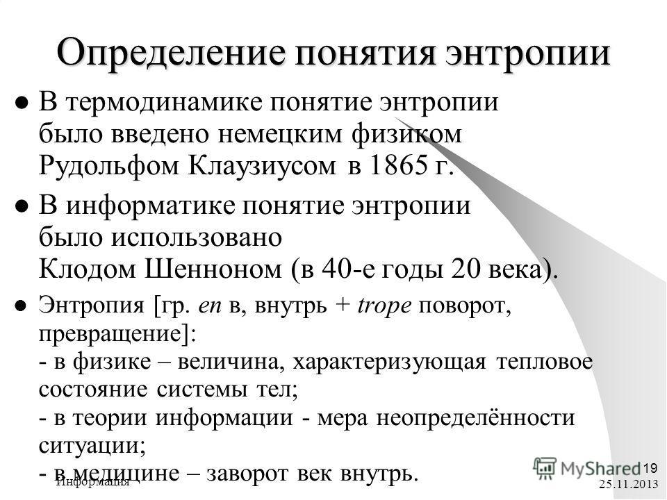 25.11.2013 Информация 19 В термодинамике понятие энтропии было введено немецким физиком Рудольфом Клаузиусом в 1865 г. В информатике понятие энтропии было использовано Клодом Шенноном (в 40-е годы 20 века). Энтропия [гр. en в, внутрь + trope поворот,