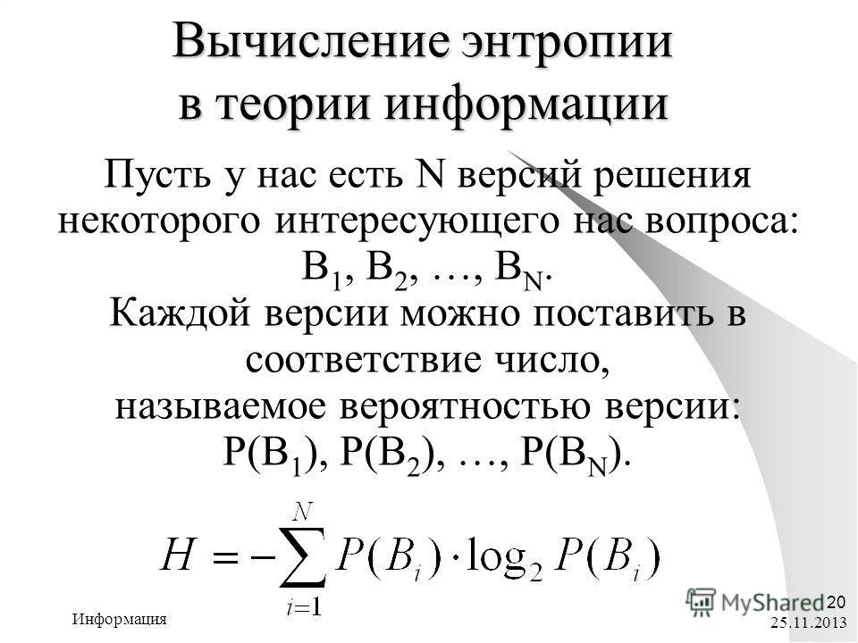 25.11.2013 Информация 20 Вычисление энтропии в теории информации Пусть у нас есть N версий решения некоторого интересующего нас вопроса: В 1, В 2, …, В N. Каждой версии можно поставить в соответствие число, называемое вероятностью версии: P(В 1 ), P(