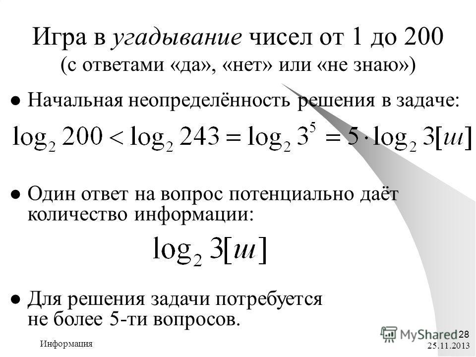 25.11.2013 Информация 28 Игра в угадывание чисел от 1 до 200 (с ответами «да», «нет» или «не знаю») Начальная неопределённость решения в задаче: Один ответ на вопрос потенциально даёт количество информации: Для решения задачи потребуется не более 5-т