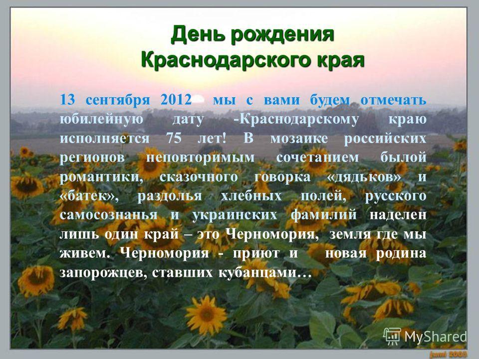 День рождения Краснодарского края 13 сентября 2012 мы с вами будем отмечать юбилейную дату -Краснодарскому краю исполняется 75 лет! В мозаике российских регионов неповторимым сочетанием былой романтики, сказочного говорка «дядьков» и «батек», раздоль