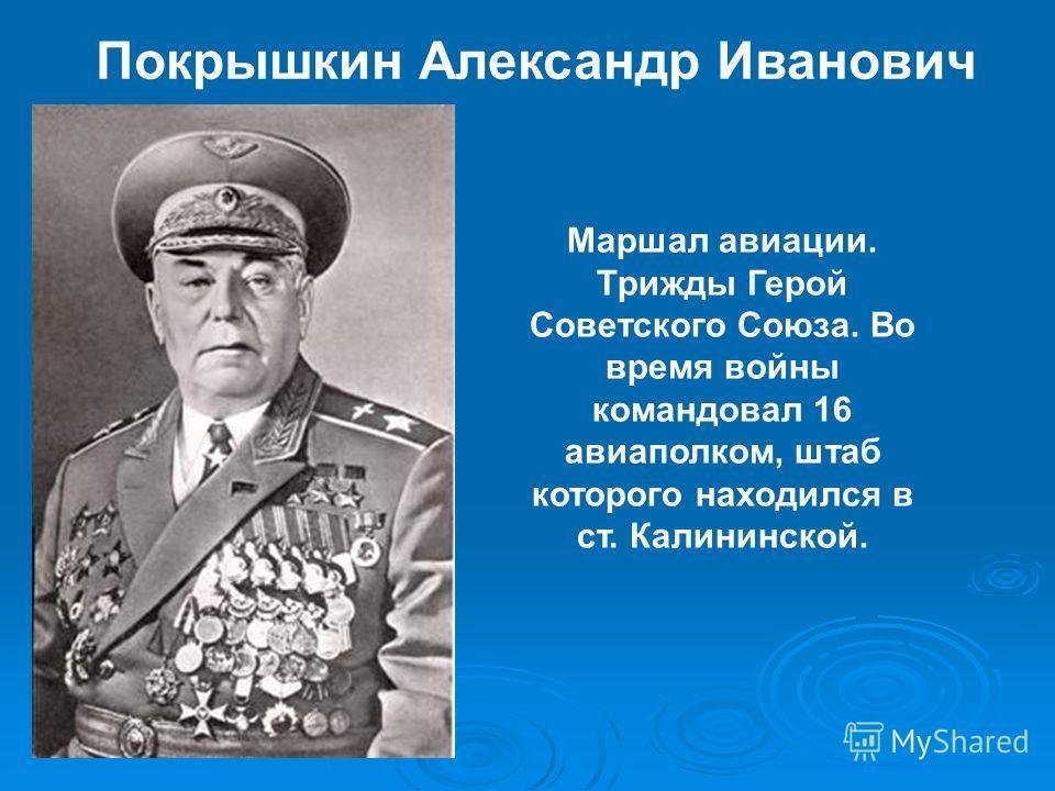 Покрышкин Александр Иванович Маршал авиации. Трижды Герой Советского Союза. Во время войны командовал 16 авиаполком, штаб которого находился в ст. Калининской.