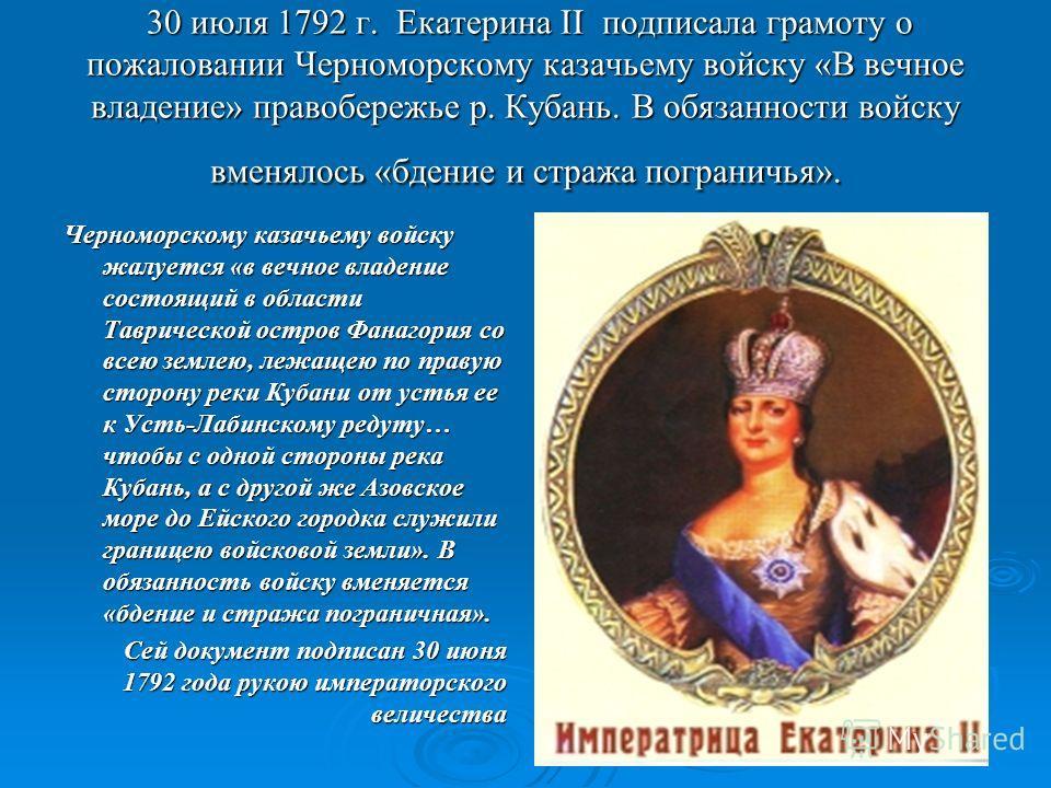 30 июля 1792 г. Екатерина II подписала грамоту о пожаловании Черноморскому казачьему войску «В вечное владение» правобережье р. Кубань. В обязанности войску вменялось «бдение и стража пограничья». 30 июля 1792 г. Екатерина II подписала грамоту о пожа