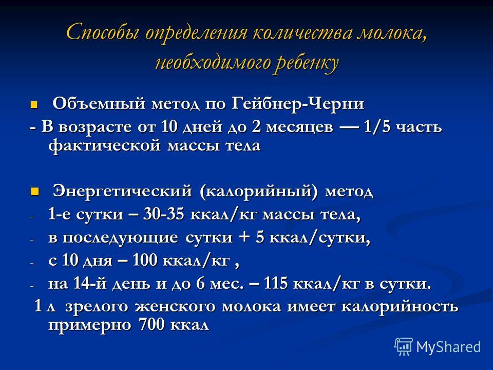 Способы определения количества молока, необходимого ребенку Объемный метод по Гейбнер-Черни Объемный метод по Гейбнер-Черни - В возрасте от 10 дней до 2 месяцев 1/5 часть фактической массы тела Энергетический (калорийный) метод Энергетический (калори