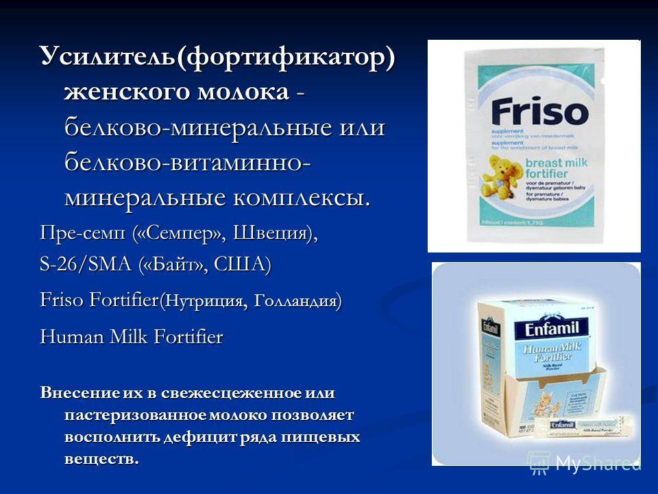 Усилитель(фортификатор) женского молока - белково-минеральные или белково-витаминно- минеральные комплексы. Пре-семп («Семпер», Швеция), S-26/SMA («Байт», США) Friso Fortifier( Нутриция, Голландия ) Human Milk Fortifier Внесение их в свежесцеженное и