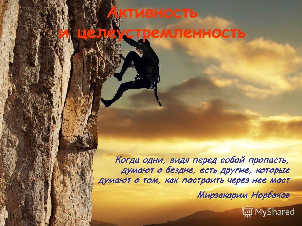5лет Активность и целеустремленность Когда одни, видя перед собой пропасть, думают о бездне, есть другие, которые думают о том, как построить через нее мост Мирзакарим Норбеков