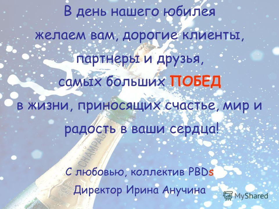 5лет В день нашего юбилея желаем вам, дорогие клиенты, партнеры и друзья, ПОБЕД самых больших ПОБЕД в жизни, приносящих счастье, мир и радость в ваши сердца! С любовью, коллектив PBDs Директор Ирина Анучина