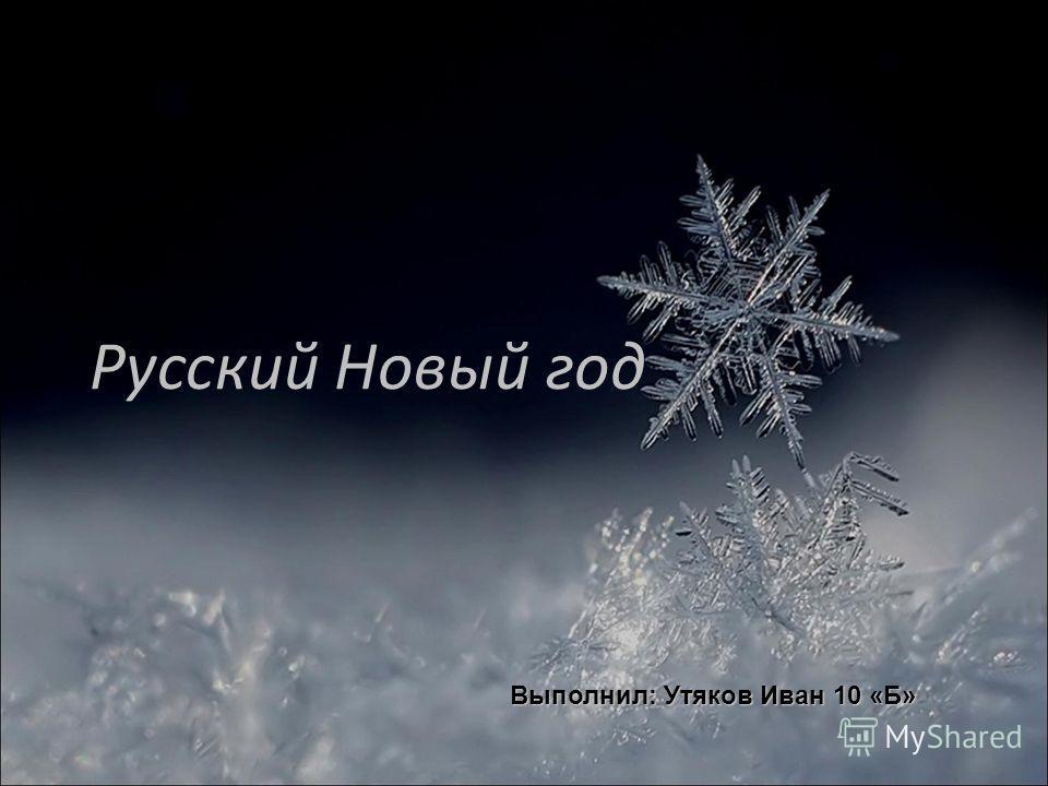 Русский Новый год Выполнил: Утяков Иван 10 «Б»