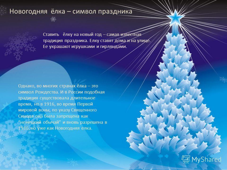 Новогодняя ёлка – символ праздника Ставить ёлку на новый год – самая известная традиция праздника. Елку ставят дома и на улице. Ее украшают игрушками и гирляндами. Однако, во многих странах ёлка – это символ Рождества. И в России подобная традиция су