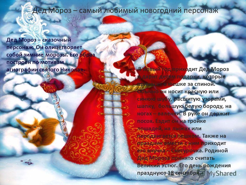 Дед Мороз – самый любимый новогодний персонаж Дед Мороз – сказочный персонаж. Он олицетворяет собой зимние морозы. Его образ построен по мотивам агиографии святого Николая. В новый год приходит Дед Мороз и дарит детям подарки, которые приносит в мешк