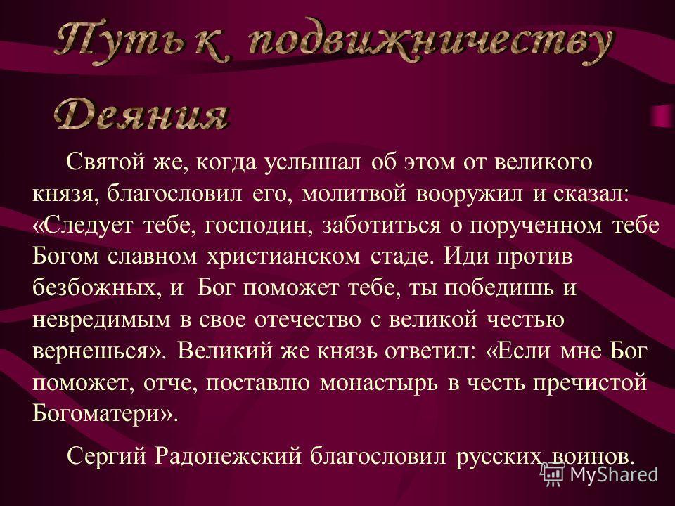 Князь Дмитрий пришел к святому Сергию, потому что великую веру имел в старца, и спросил его, прикажет ли святой ему против безбожных выступить: ведь он знал, что Сергий муж добродетельный и даром пророческим обладает.