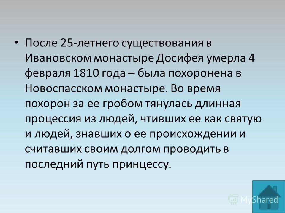 После 25-летнего существования в Ивановском монастыре Досифея умерла 4 февраля 1810 года – была похоронена в Новоспасском монастыре. Во время похорон за ее гробом тянулась длинная процессия из людей, чтивших ее как святую и людей, знавших о ее происх