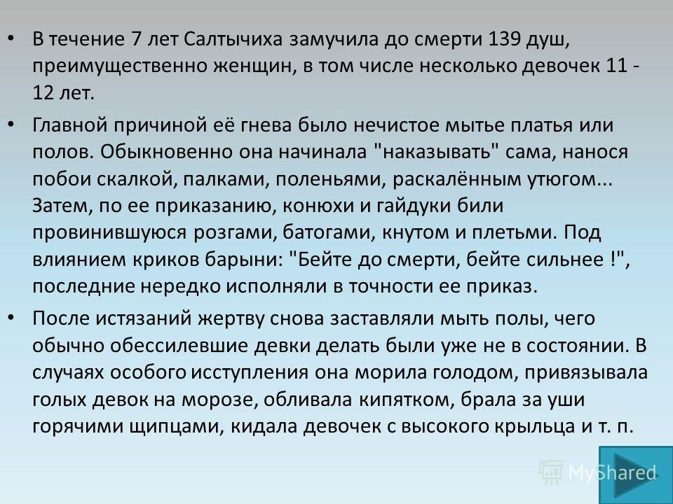 В течение 7 лет Салтычиха замучила до смерти 139 душ, преимущественно женщин, в том числе несколько девочек 11 - 12 лет. Главной причиной её гнева было нечистое мытье платья или полов. Обыкновенно она начинала