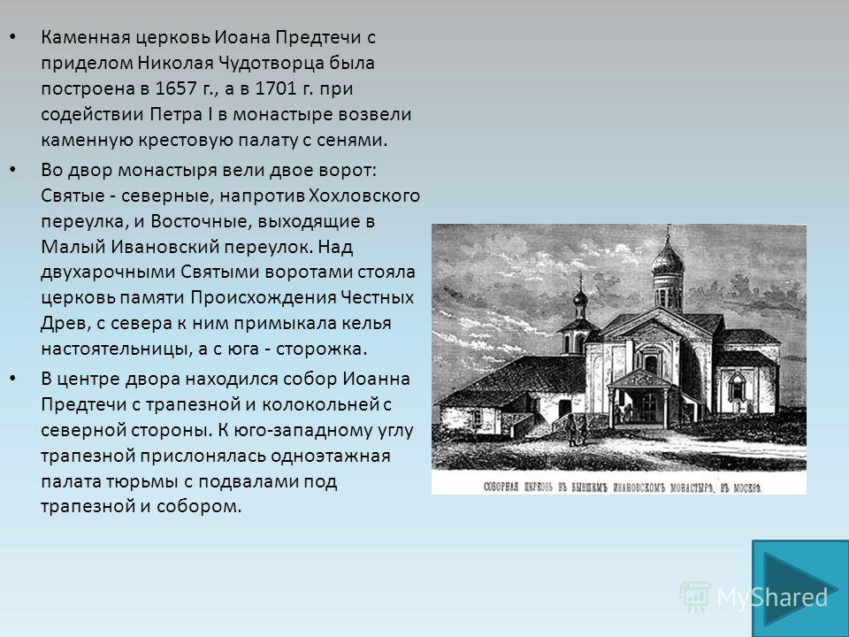 Каменная церковь Иоана Предтечи с приделом Николая Чудотворца была построена в 1657 г., а в 1701 г. при содействии Петра I в монастыре возвели каменную крестовую палату с сенями. Во двор монастыря вели двое ворот: Святые - северные, напротив Хохловск