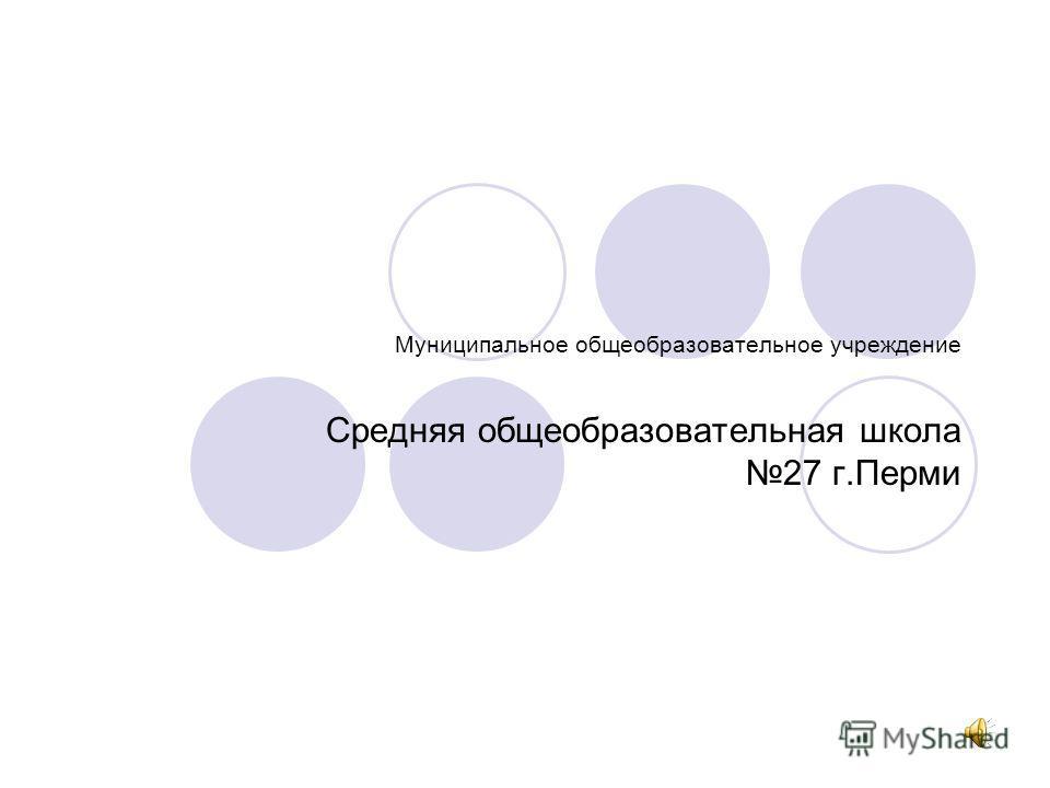 Муниципальное общеобразовательное учреждение Средняя общеобразовательная школа 27 г.Перми
