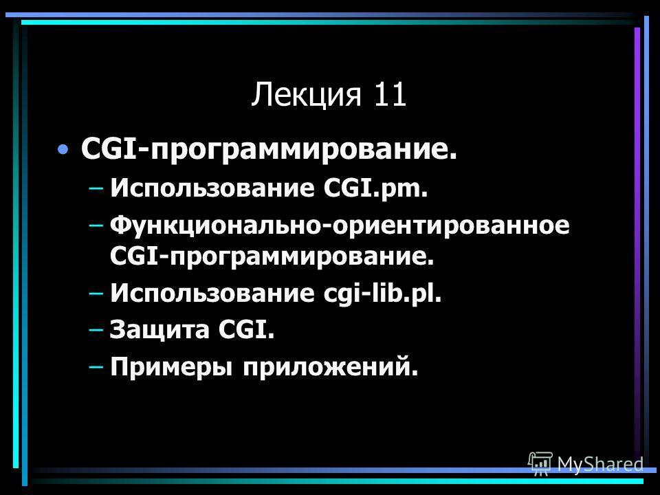 Лекция 11 CGI-программирование. –Использование CGI.pm. –Функционально-ориентированное CGI-программирование. –Использование cgi-lib.pl. –Защита CGI. –Примеры приложений.