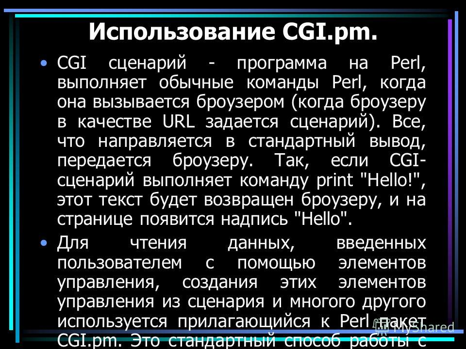 Использование CGI.pm. CGI сценарий - программа на Perl, выполняет обычные команды Perl, когда она вызывается броузером (когда броузеру в качестве URL задается сценарий). Все, что направляется в стандартный вывод, передается броузеру. Так, если CGI- с