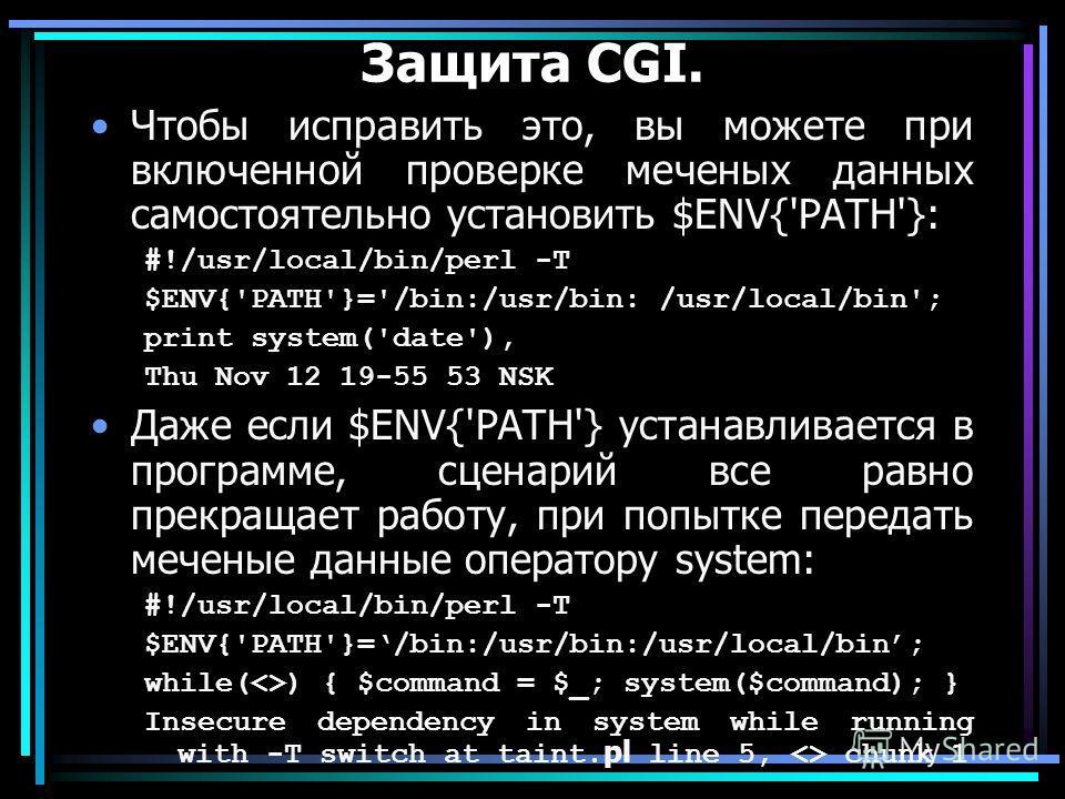 Защита CGI. Чтобы исправить это, вы можете при включенной проверке меченых данных самостоятельно установить $ENV{'PATH'}: #!/usr/local/bin/perl -T $ENV{'PATH'}='/bin:/usr/bin: /usr/local/bin'; print system('date'), Thu Nov 12 19-55 53 NSK Даже если $