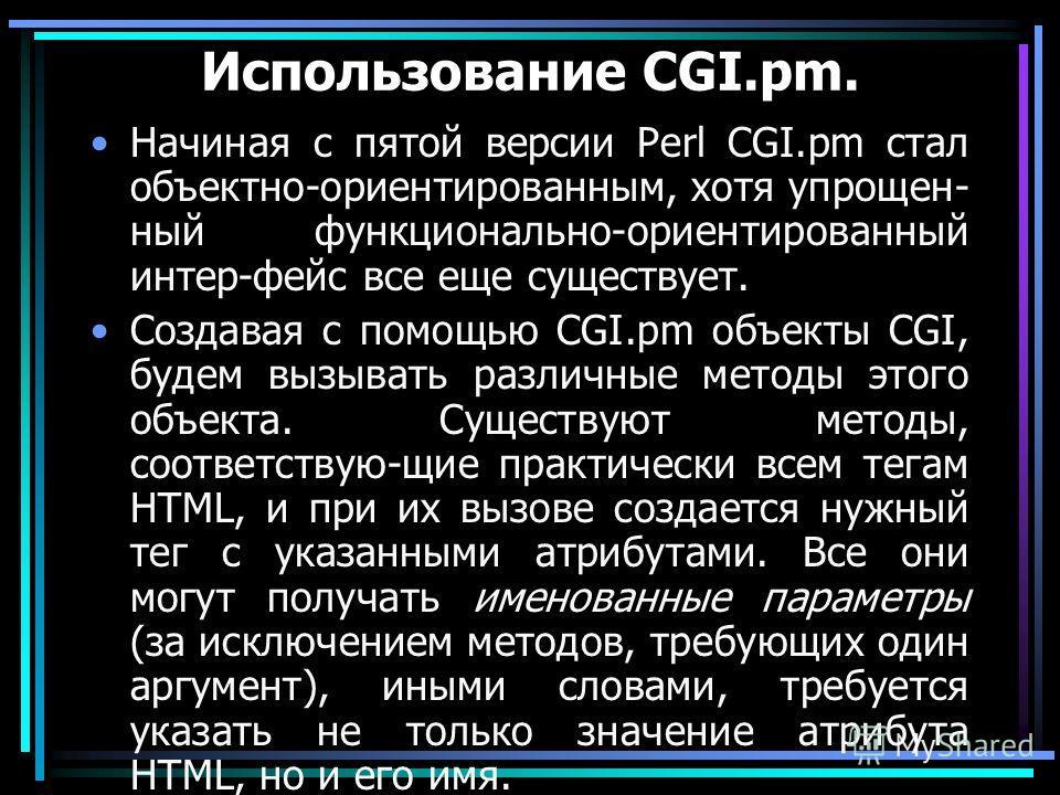 Использование CGI.pm. Начиная с пятой версии Perl CGI.pm стал объектно-ориентированным, хотя упрощен- ный функционально-ориентированный интер-фейс все еще существует. Создавая с помощью CGI.pm объекты CGI, будем вызывать различные методы этого объект