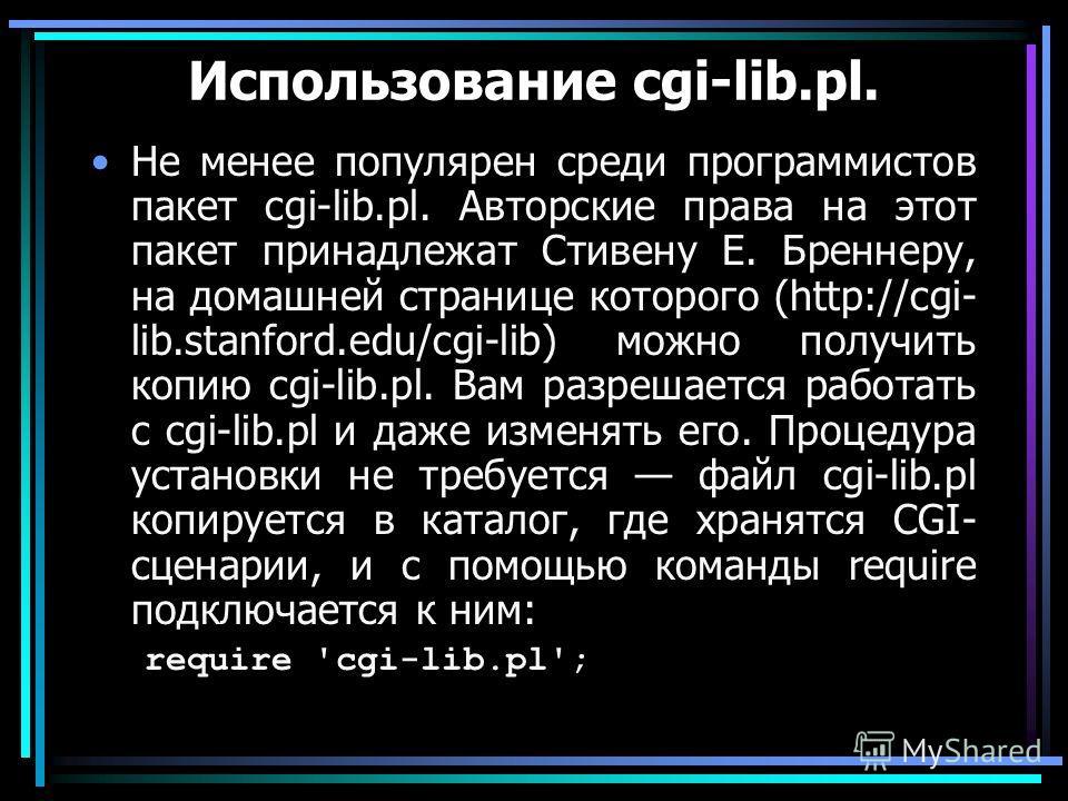Использование cgi-lib.pl. He менее популярен среди программистов пакет cgi-lib.pl. Авторские права на этот пакет принадлежат Стивену Е. Бреннеру, на домашней странице которого (http://cgi- lib.stanford.edu/cgi-lib) можно получить копию cgi-lib.pl. Ва