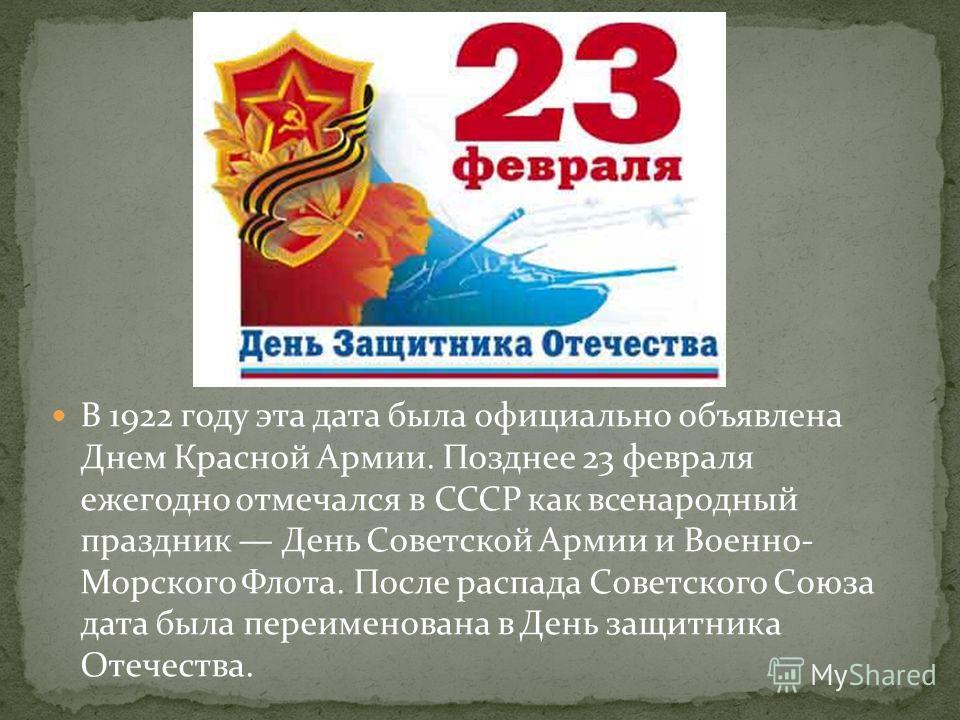 В 1922 году эта дата была официально объявлена Днем Красной Армии. Позднее 23 февраля ежегодно отмечался в СССР как всенародный праздник День Советской Армии и Военно- Морского Флота. После распада Советского Союза дата была переименована в День защи