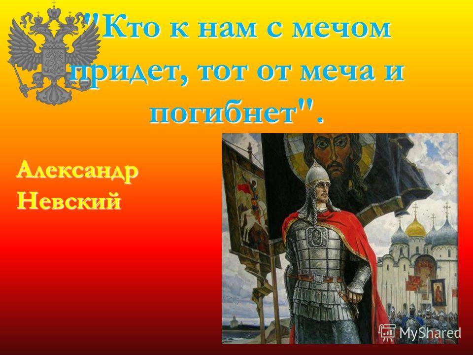 Кто к нам с мечом придет, тот от меча и погибнет. Александр Невский
