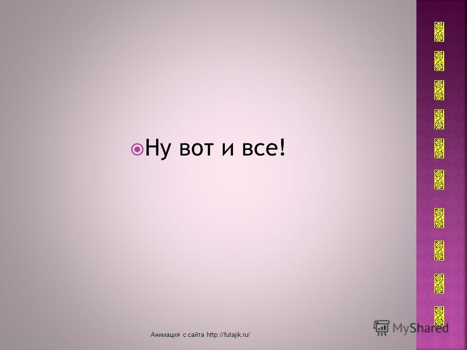 Ну вот и все! Анимация с сайта http://futajik.ru/