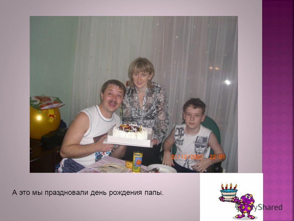 А это мы праздновали день рождения папы.