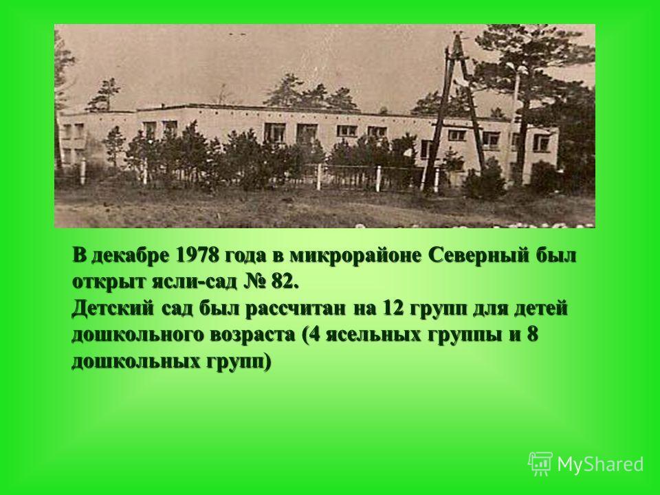 В декабре 1978 года в микрорайоне Северный был открыт ясли-сад 82. Детский сад был рассчитан на 12 групп для детей дошкольного возраста (4 ясельных группы и 8 дошкольных групп)