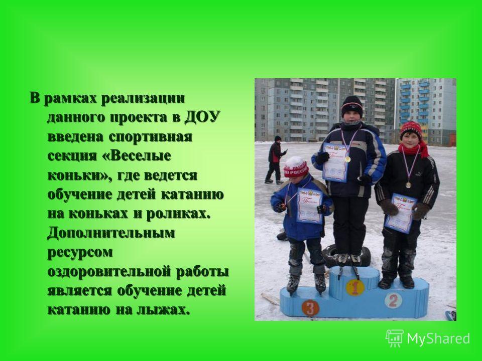В рамках реализации данного проекта в ДОУ введена спортивная секция «Веселые коньки», где ведется обучение детей катанию на коньках и роликах. Дополнительным ресурсом оздоровительной работы является обучение детей катанию на лыжах.