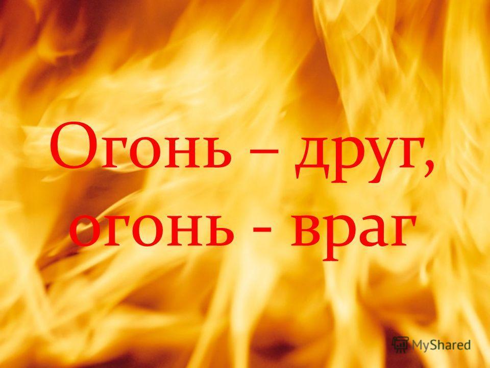 Огонь – друг, огонь - враг