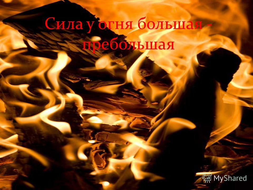 Сила у огня большая - пребольшая