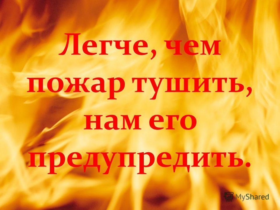 Легче, чем пожар тушить, нам его предупредить.