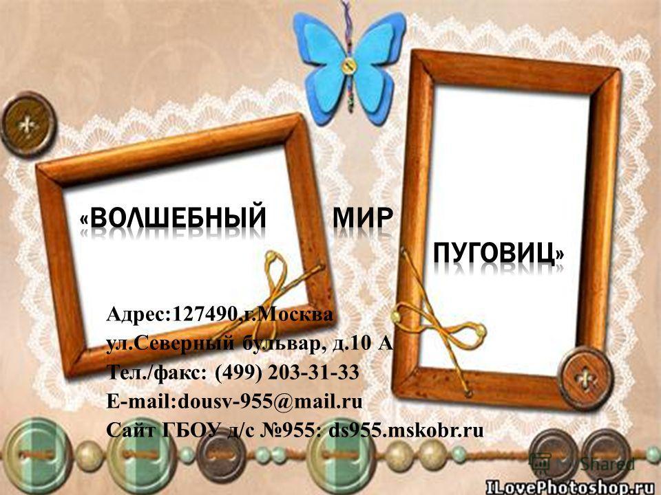 Адрес:127490,г.Москва ул.Северный бульвар, д.10 А Тел./факс: (499) 203-31-33 E-mail:dousv-955@mail.ru Сайт ГБОУ д/с 955: ds955.mskobr.ru