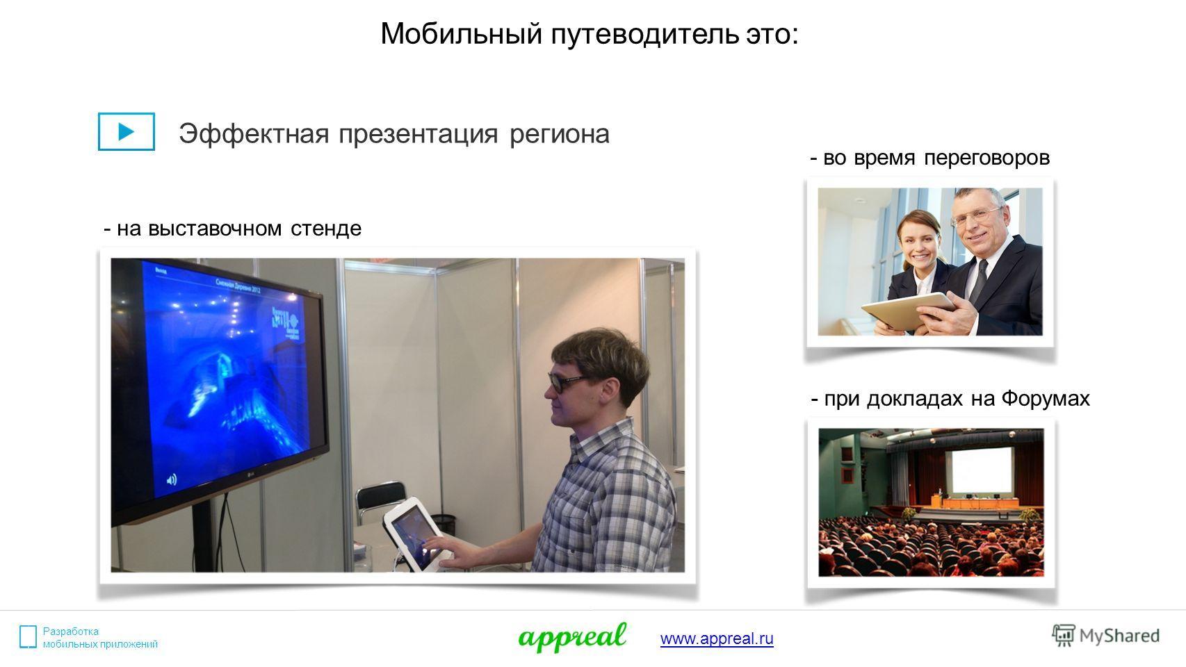 Разработка мобильных приложений www.appreal.ru Мобильный путеводитель это: Эффектная презентация региона - на выставочном стенде - при докладах на Форумах - во время переговоров