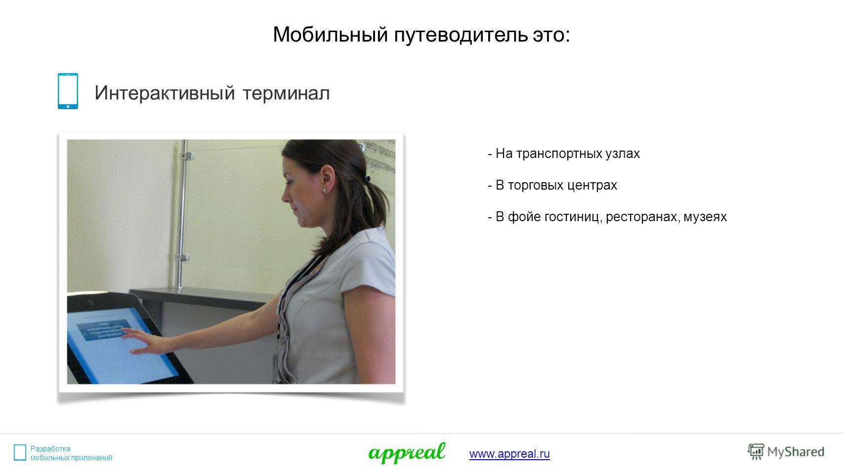 Разработка мобильных приложений www.appreal.ru Мобильный путеводитель это: Интерактивный терминал - На транспортных узлах - В торговых центрах - В фойе гостиниц, ресторанах, музеях