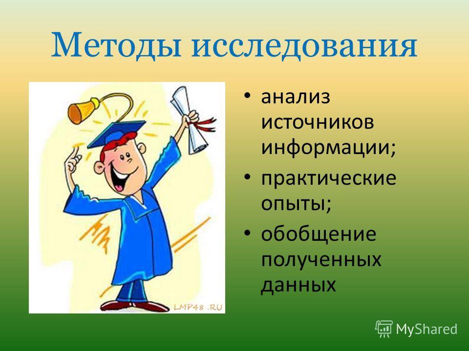 Методы исследования анализ источников информации; практические опыты; обобщение полученных данных