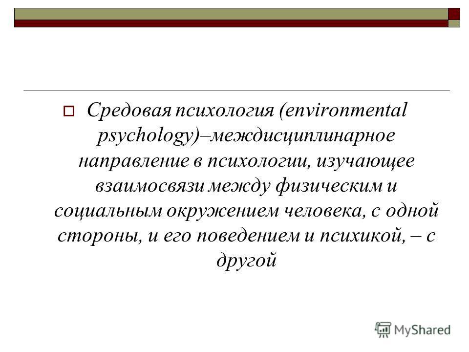 Средовая психология (environmental psychology)–междисциплинарное направление в психологии, изучающее взаимосвязи между физическим и социальным окружением человека, с одной стороны, и его поведением и психикой, – с другой