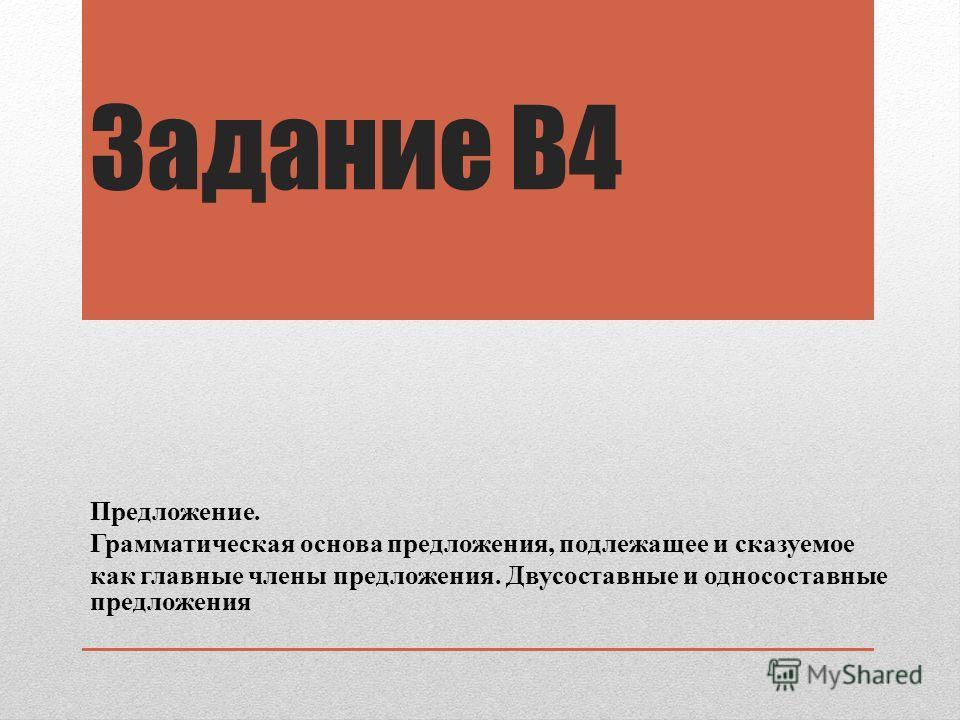 Задание В4 Предложение. Грамматическая основа предложения, подлежащее и сказуемое как главные члены предложения. Двусоставные и односоставные предложения