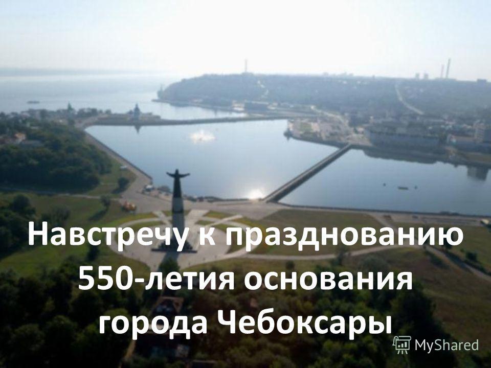Навстречу к празднованию 550-летия основания города Чебоксары.